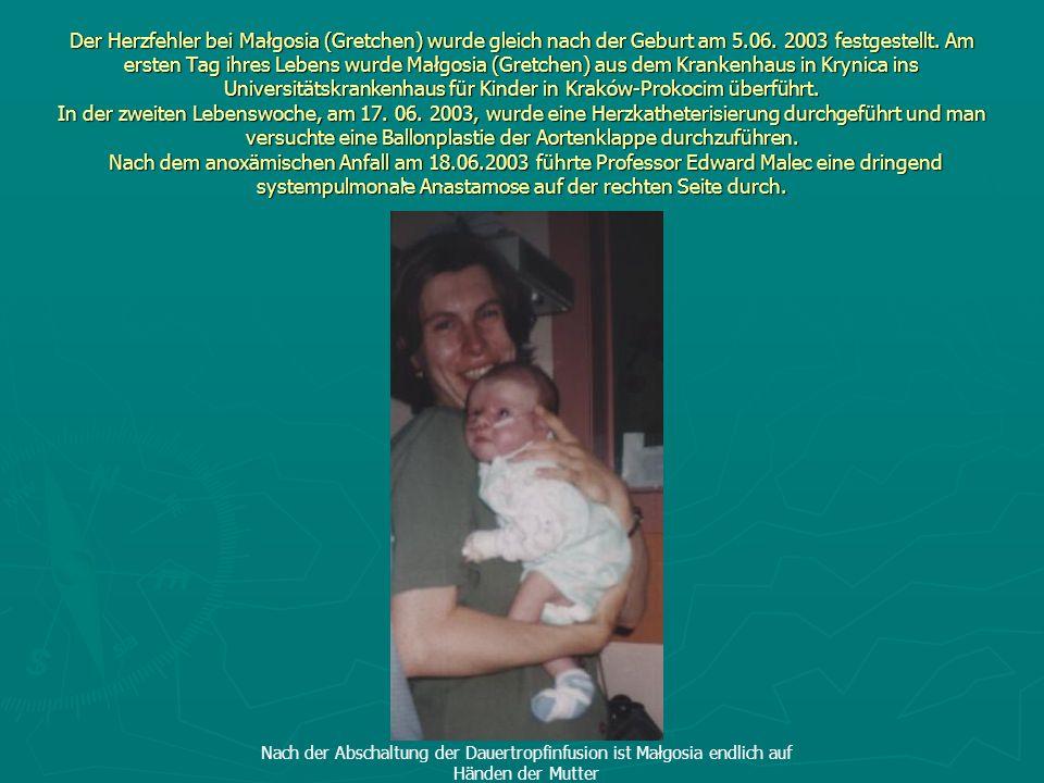 Der Herzfehler bei Małgosia (Gretchen) wurde gleich nach der Geburt am 5.06. 2003 festgestellt. Am ersten Tag ihres Lebens wurde Małgosia (Gretchen) aus dem Krankenhaus in Krynica ins Universitätskrankenhaus für Kinder in Kraków-Prokocim überführt. In der zweiten Lebenswoche, am 17. 06. 2003, wurde eine Herzkatheterisierung durchgeführt und man versuchte eine Ballonplastie der Aortenklappe durchzuführen. Nach dem anoxämischen Anfall am 18.06.2003 führte Professor Edward Malec eine dringend systempulmonale Anastamose auf der rechten Seite durch.