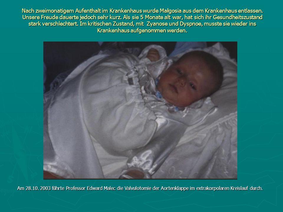 Nach zweimonatigem Aufenthalt im Krankenhaus wurde Małgosia aus dem Krankenhaus entlassen. Unsere Freude dauerte jedoch sehr kurz. Als sie 5 Monate alt war, hat sich ihr Gesundheitszustand stark verschlechtert. Im kritischen Zustand, mit Zyanose und Dyspnoe, musste sie wieder ins Krankenhaus aufgenommen werden.