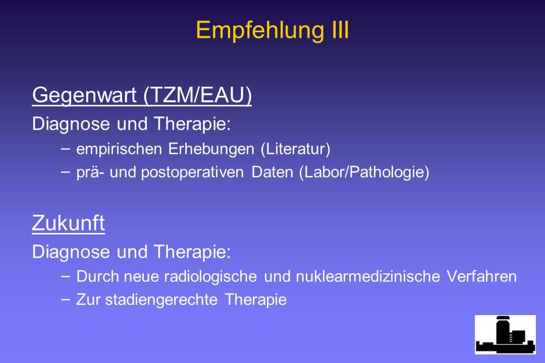 Empfehlung III Gegenwart (TZM/EAU) Zukunft Diagnose und Therapie: