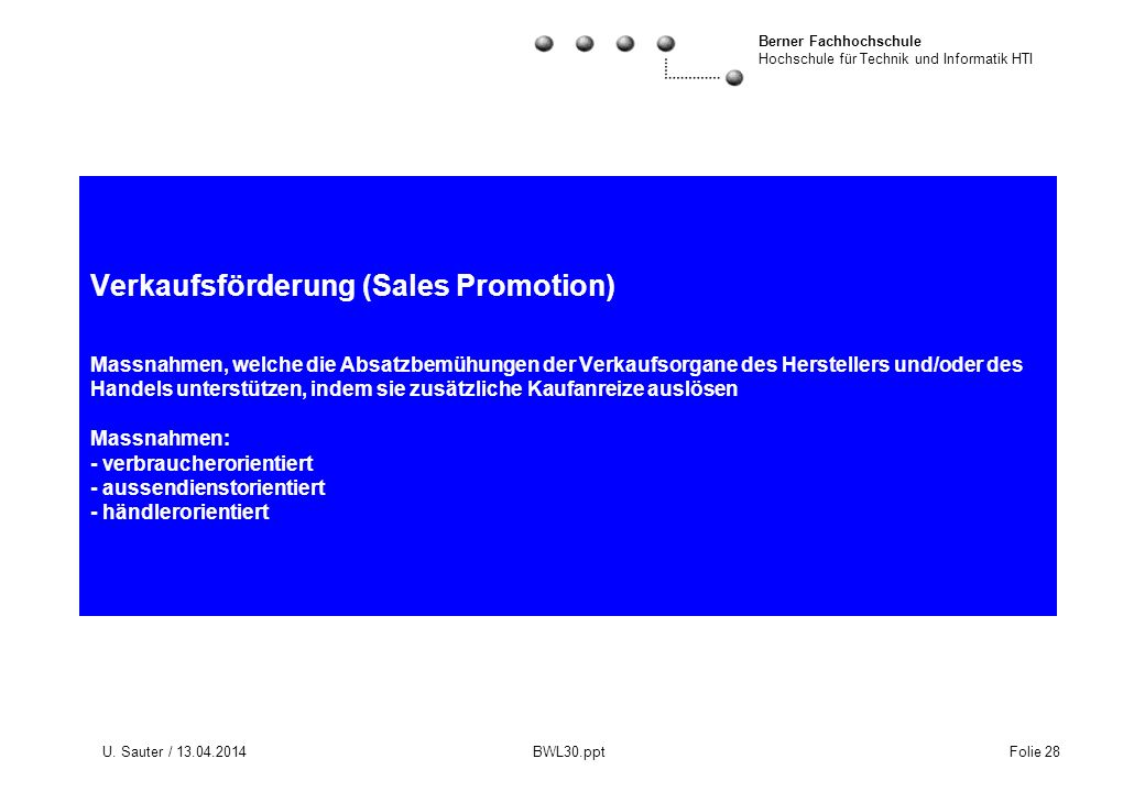 Verkaufsförderung (Sales Promotion) Massnahmen, welche die Absatzbemühungen der Verkaufsorgane des Herstellers und/oder des Handels unterstützen, indem sie zusätzliche Kaufanreize auslösen Massnahmen: - verbraucherorientiert - aussendienstorientiert - händlerorientiert