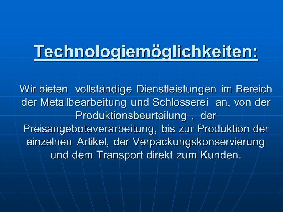 Technologiemöglichkeiten: Wir bieten vollständige Dienstleistungen im Bereich der Metallbearbeitung und Schlosserei an, von der Produktionsbeurteilung , der Preisangeboteverarbeitung, bis zur Produktion der einzelnen Artikel, der Verpackungskonservierung und dem Transport direkt zum Kunden.