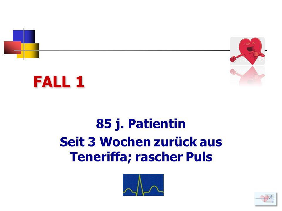 85 j. Patientin Seit 3 Wochen zurück aus Teneriffa; rascher Puls