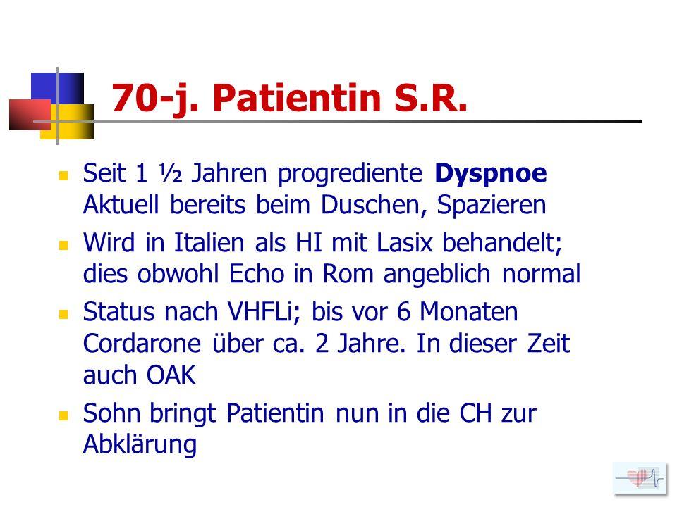 70-j. Patientin S.R. Seit 1 ½ Jahren progrediente Dyspnoe Aktuell bereits beim Duschen, Spazieren.