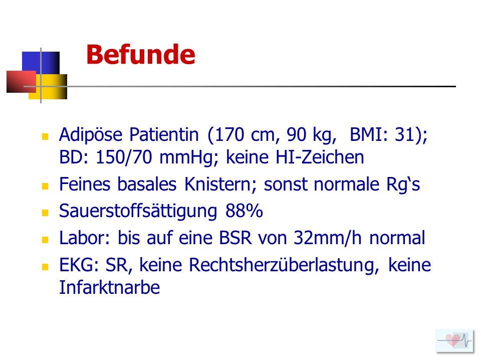 Befunde Adipöse Patientin (170 cm, 90 kg, BMI: 31); BD: 150/70 mmHg; keine HI-Zeichen. Feines basales Knistern; sonst normale Rg's.