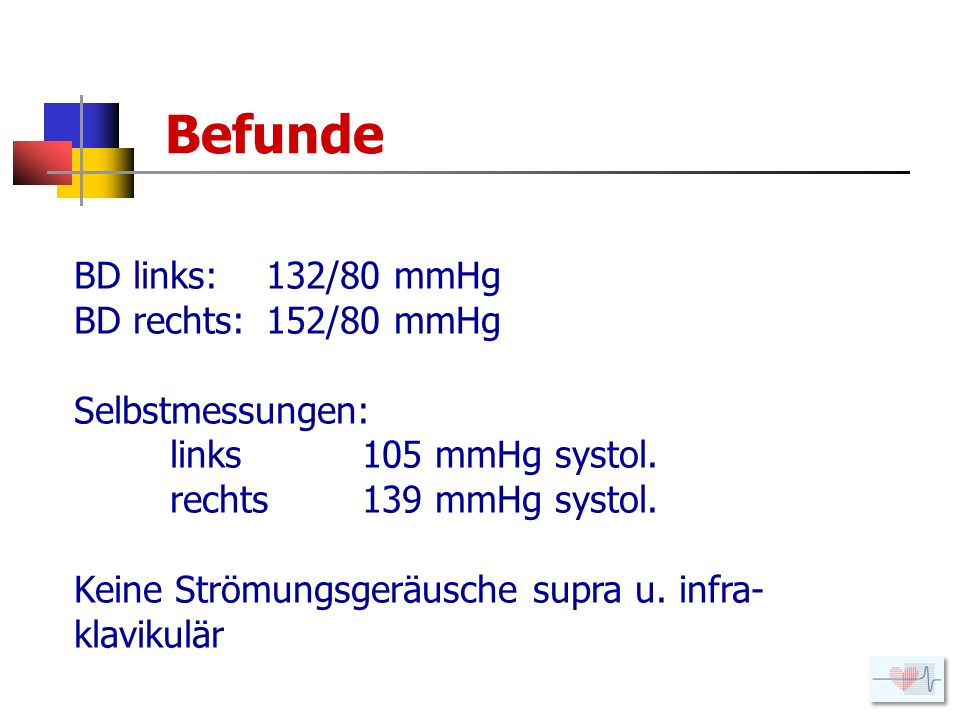 Befunde BD links: 132/80 mmHg BD rechts: 152/80 mmHg Selbstmessungen: