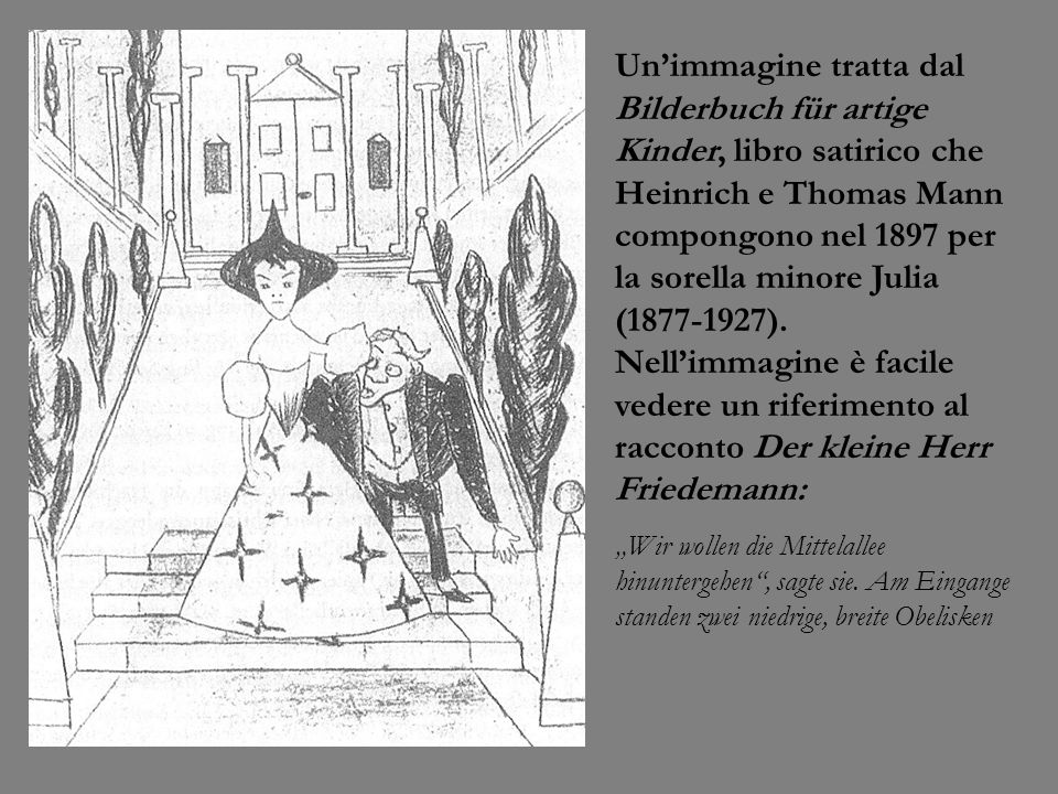 Un'immagine tratta dal Bilderbuch für artige Kinder, libro satirico che Heinrich e Thomas Mann compongono nel 1897 per la sorella minore Julia (1877-1927). Nell'immagine è facile vedere un riferimento al racconto Der kleine Herr Friedemann: