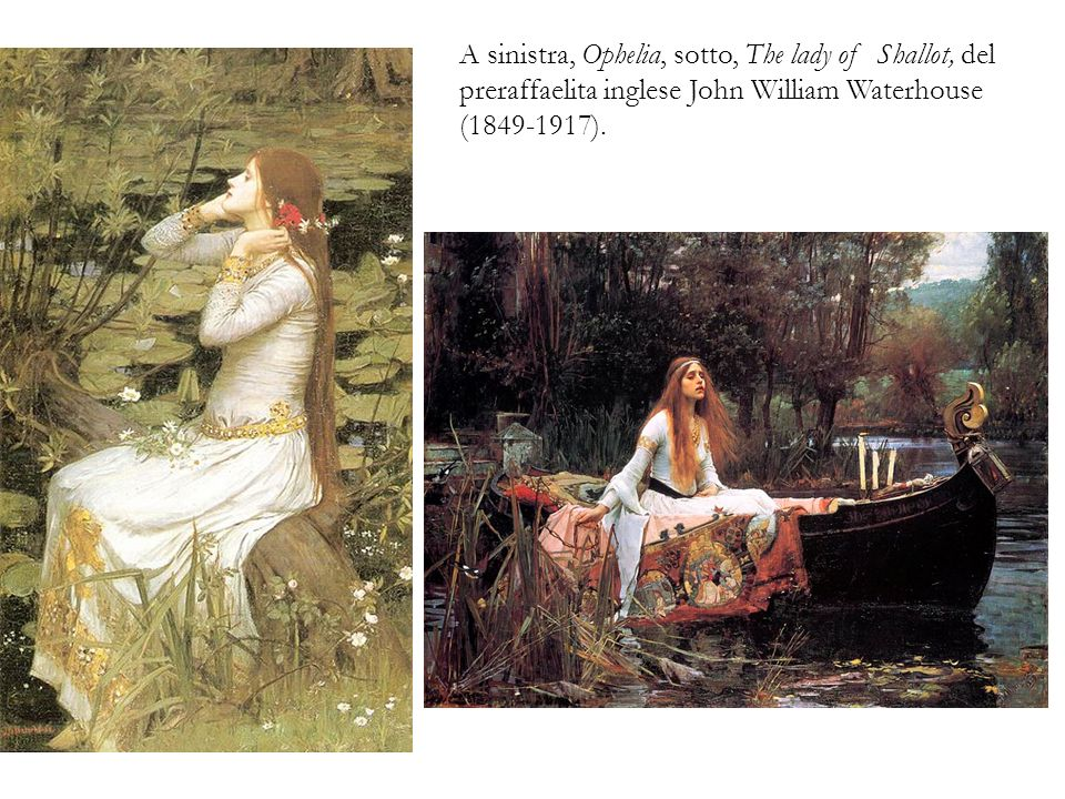 A sinistra, Ophelia, sotto, The lady of Shallot, del preraffaelita inglese John William Waterhouse (1849-1917).