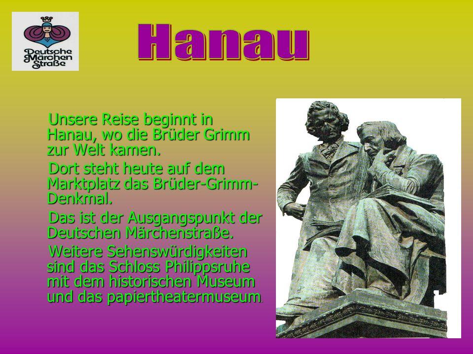 HanauUnsere Reise beginnt in Hanau, wo die Brüder Grimm zur Welt kamen. Dort steht heute auf dem Мarktplatz das Brüder-Grimm-Denkmal.