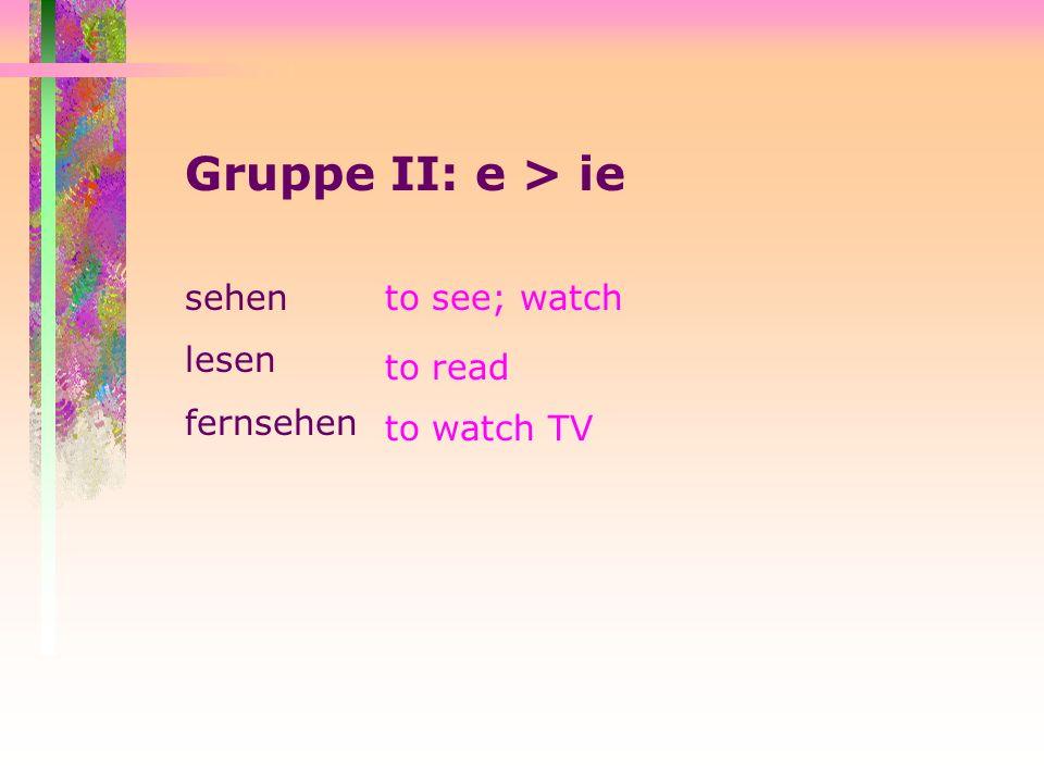 Gruppe II: e > ie sehen lesen fernsehen to see; watch to read