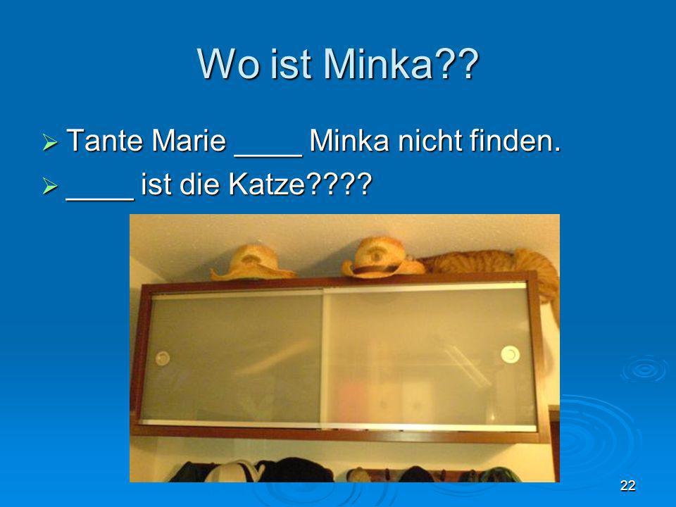 Wo ist Minka Tante Marie ____ Minka nicht finden.