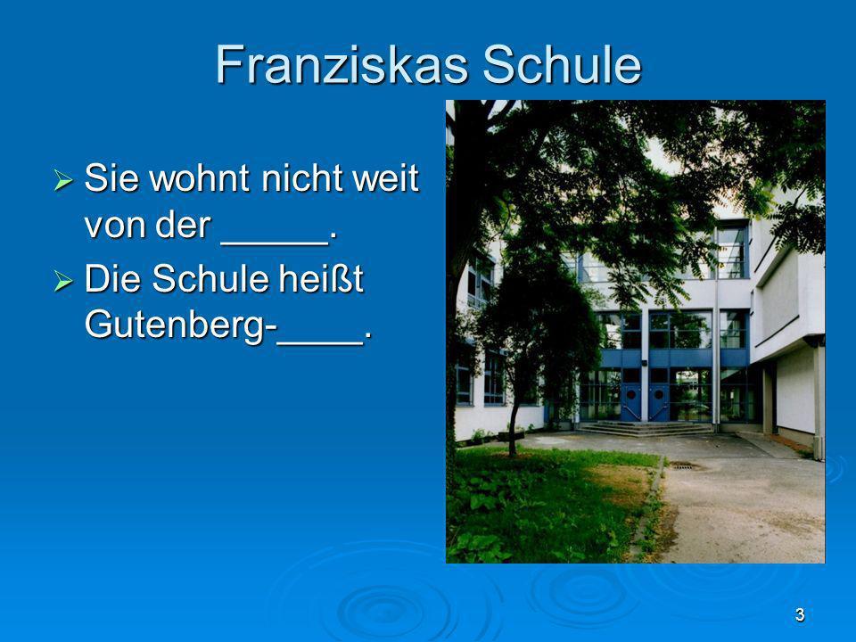 Franziskas Schule Sie wohnt nicht weit von der _____.