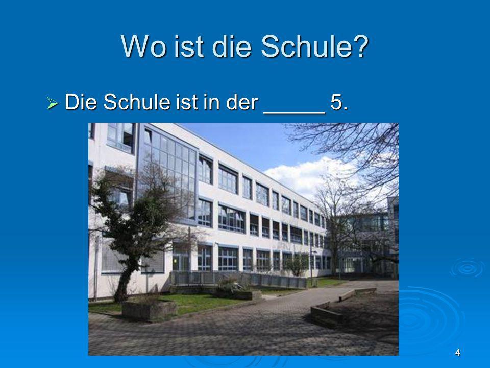 Wo ist die Schule Die Schule ist in der _____ 5.