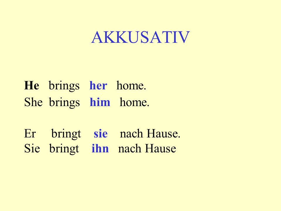 AKKUSATIV He brings her home. She brings him home.
