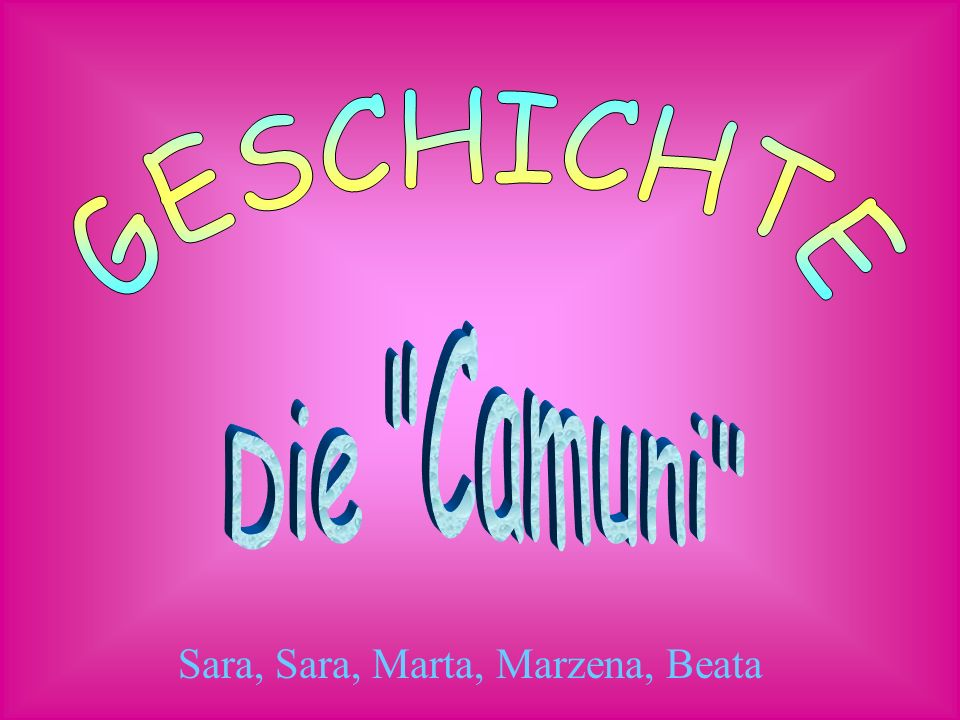 GESCHICHTE Die Camuni Sara, Sara, Marta, Marzena, Beata