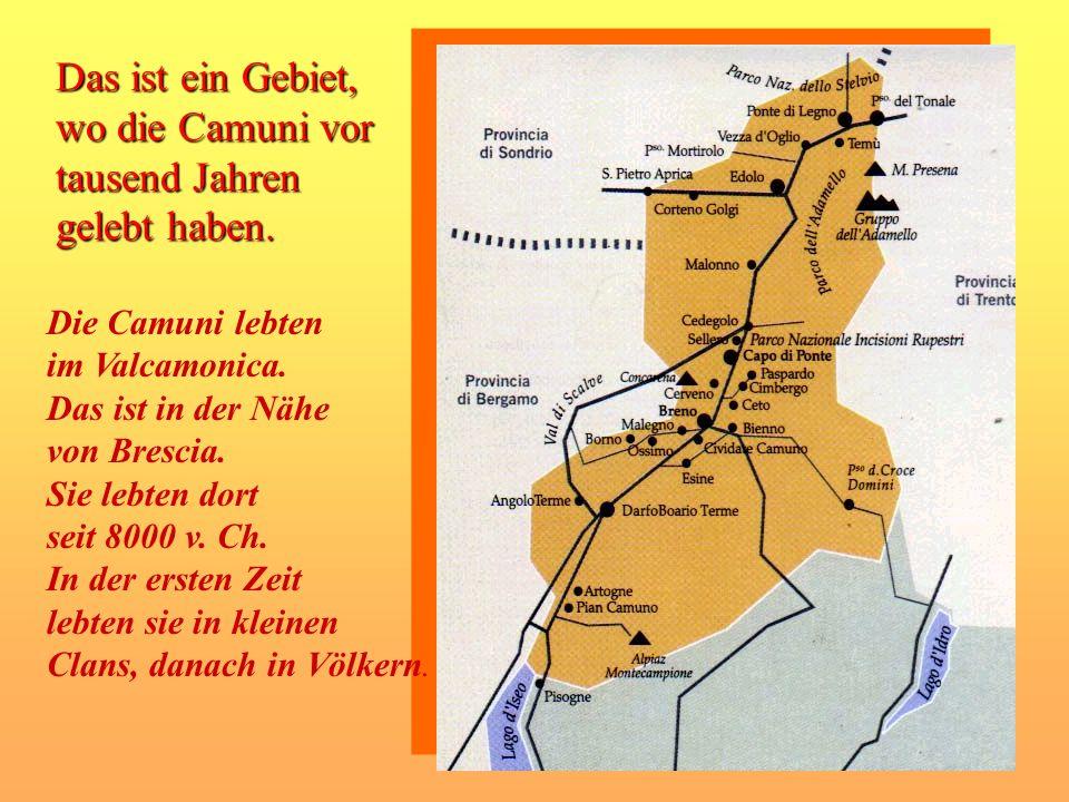 Das ist ein Gebiet, wo die Camuni vor tausend Jahren gelebt haben.