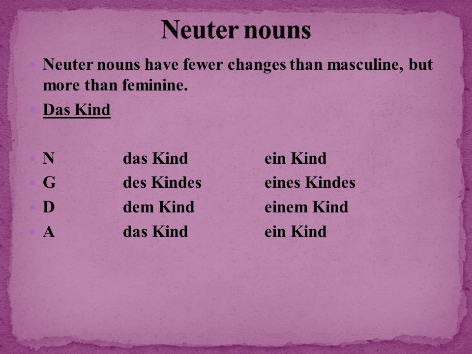 Neuter nouns Neuter nouns have fewer changes than masculine, but more than feminine. Das Kind. N das Kind ein Kind.