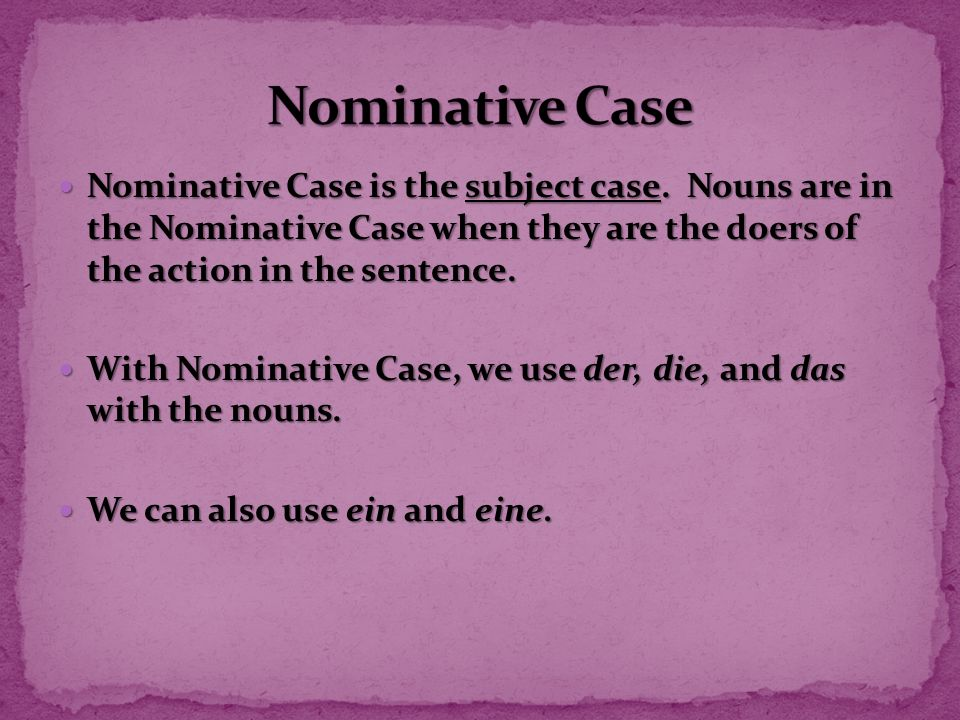 Nominative Case Nominative Case is the subject case. Nouns are in the Nominative Case when they are the doers of the action in the sentence.