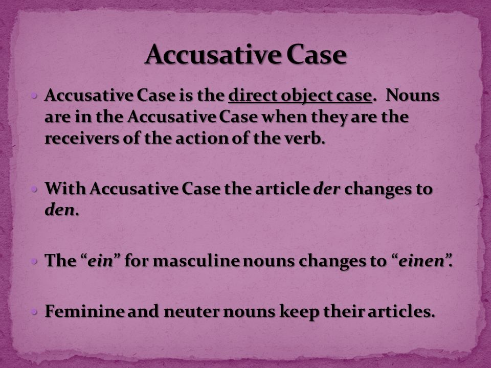 Accusative Case Accusative Case is the direct object case. Nouns are in the Accusative Case when they are the receivers of the action of the verb.