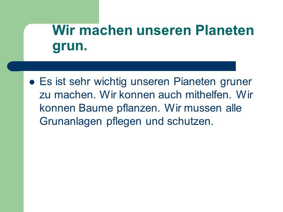 Wir machen unseren Planeten grun.