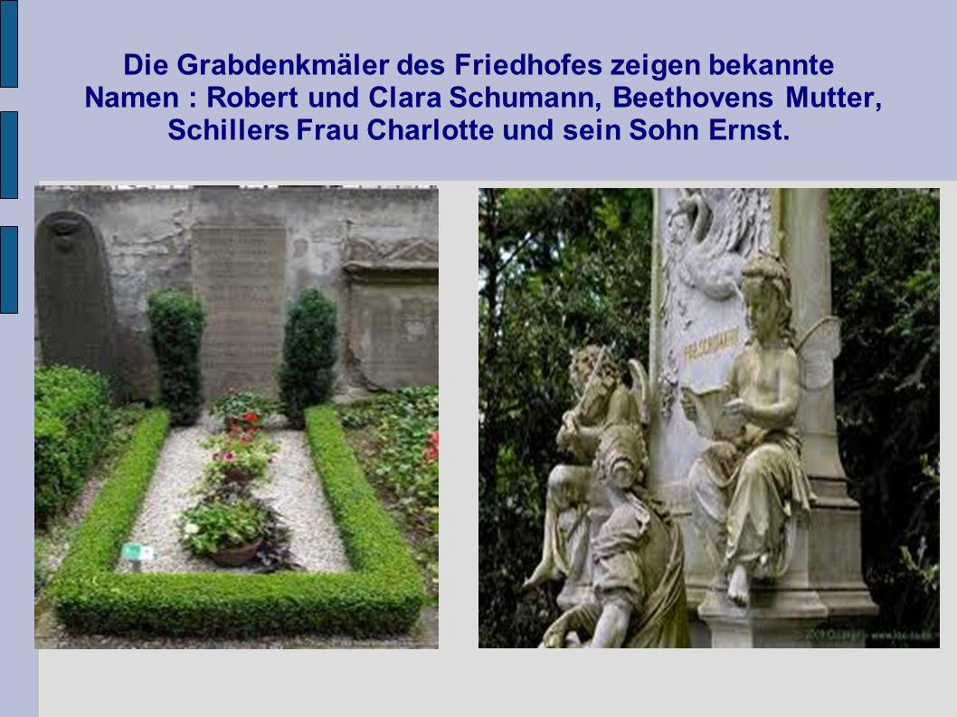 Die Grabdenkmäler des Friedhofes zeigen bekannte Namen : Robert und Clara Schumann, Beethovens Mutter, Schillers Frau Charlotte und sein Sohn Ernst.