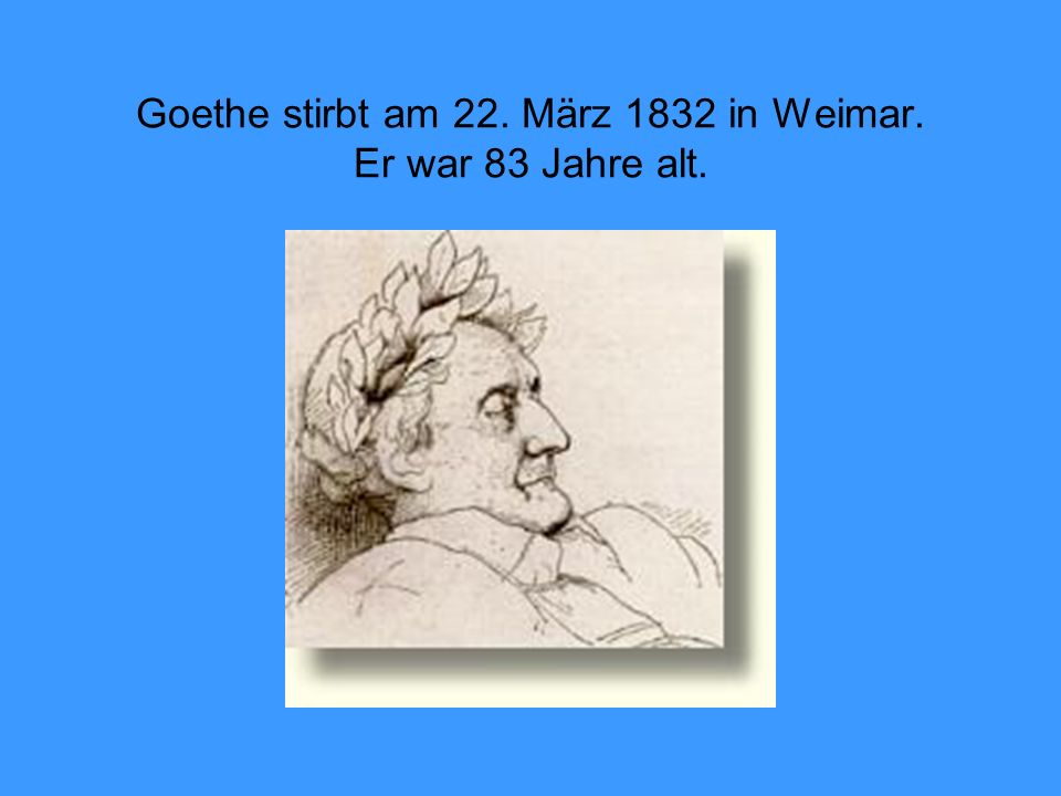 Goethe stirbt am 22. März 1832 in Weimar. Er war 83 Jahre alt.