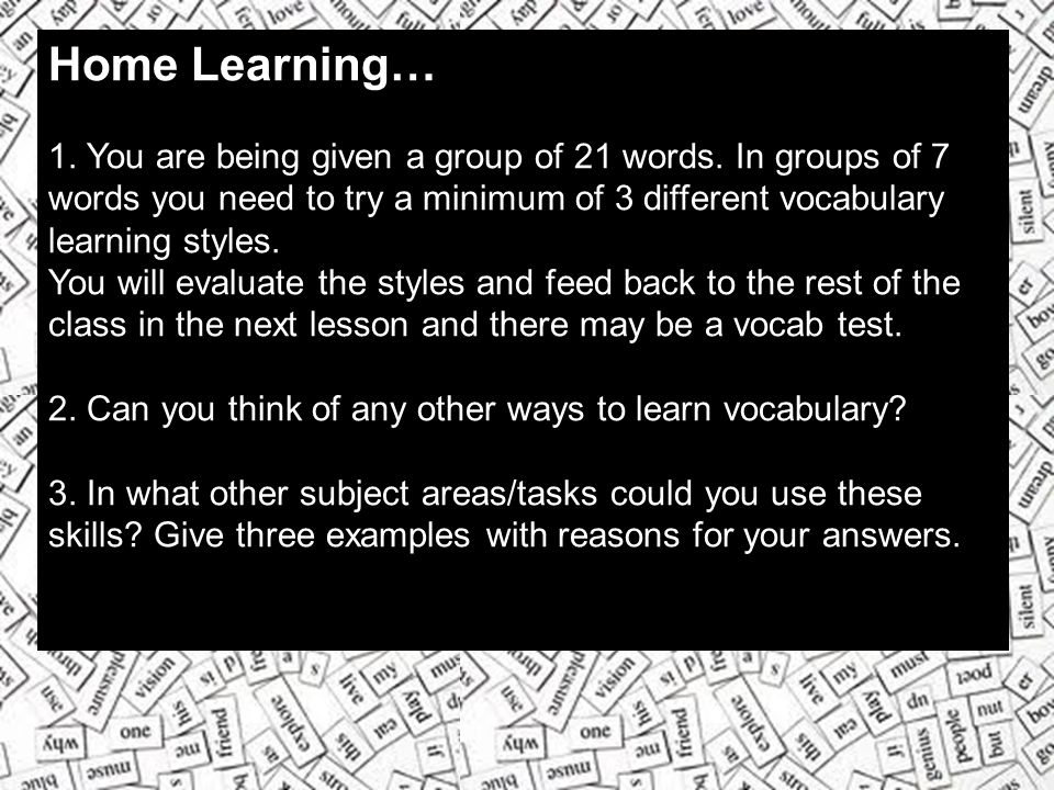 Home Learning… 1. You are being given a group of 21 words. In groups of 7 words you need to try a minimum of 3 different vocabulary learning styles.