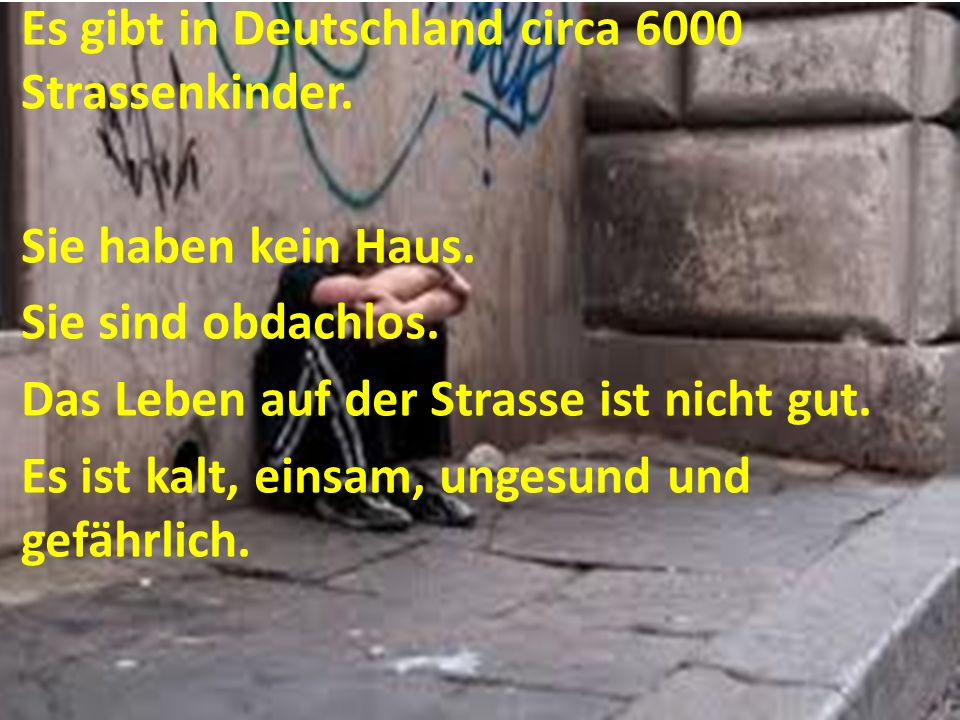 Es gibt in Deutschland circa 6000 Strassenkinder. Sie haben kein Haus