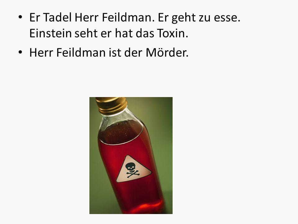 Er Tadel Herr Feildman. Er geht zu esse. Einstein seht er hat das Toxin.