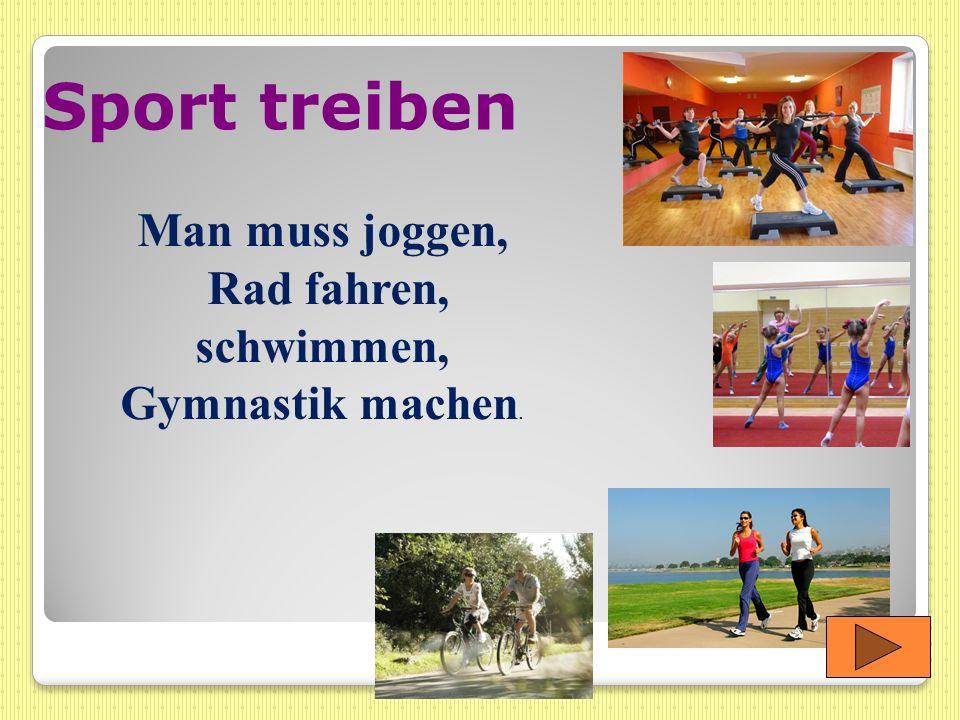 Rad fahren, schwimmen, Gymnastik machen.