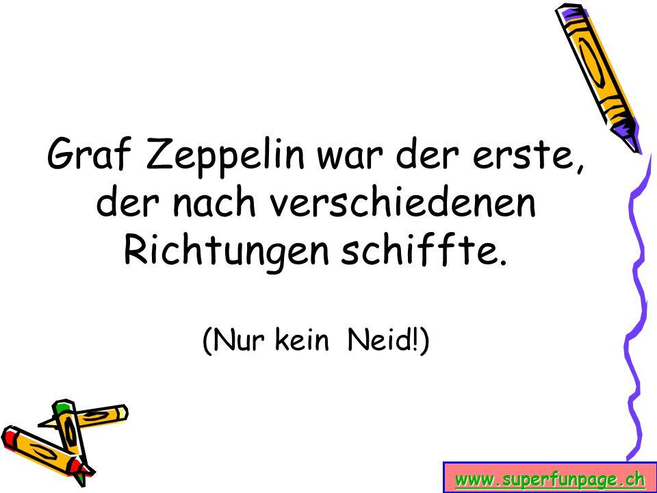 Graf Zeppelin war der erste, der nach verschiedenen Richtungen schiffte. (Nur kein Neid!)