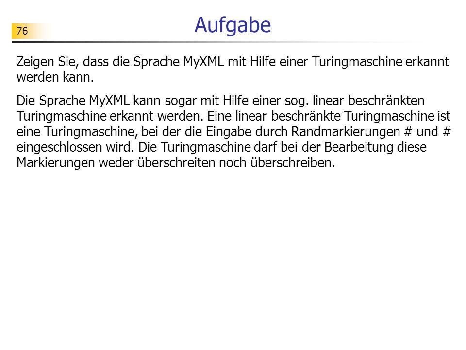 Aufgabe Zeigen Sie, dass die Sprache MyXML mit Hilfe einer Turingmaschine erkannt werden kann.