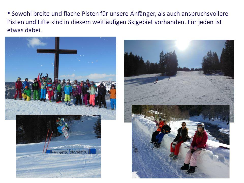 Sowohl breite und flache Pisten für unsere Anfänger, als auch anspruchsvollere Pisten und Lifte sind in diesem weitläufigen Skigebiet vorhanden.