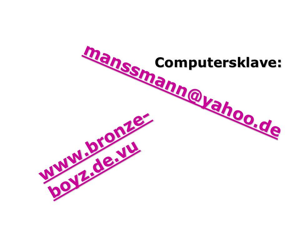 Computersklave: manssmann@yahoo.de www.bronze-boyz.de.vu