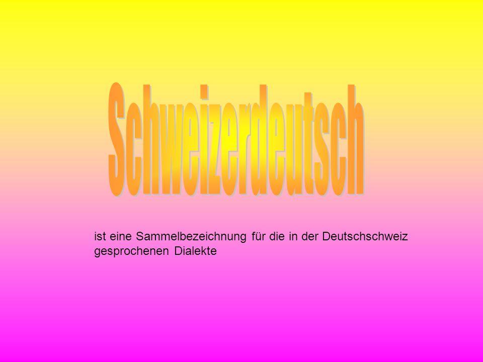 Schweizerdeutsch ist eine Sammelbezeichnung für die in der Deutschschweiz gesprochenen Dialekte