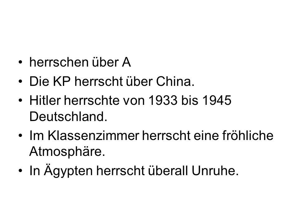 herrschen über A Die KP herrscht über China. Hitler herrschte von 1933 bis 1945 Deutschland. Im Klassenzimmer herrscht eine fröhliche Atmosphäre.