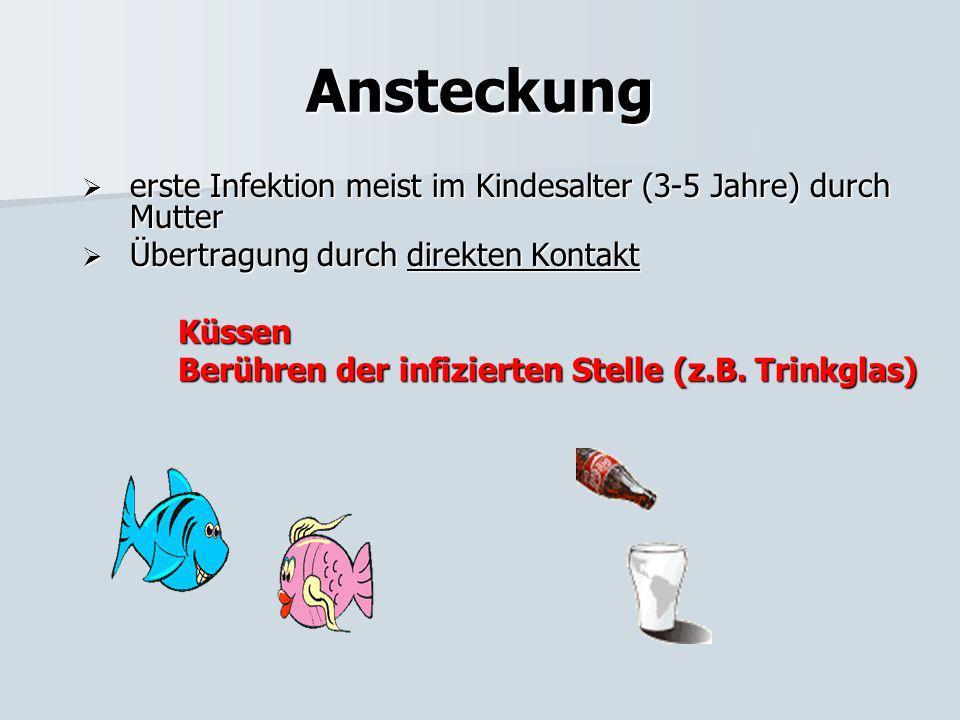 Ansteckung erste Infektion meist im Kindesalter (3-5 Jahre) durch Mutter. Übertragung durch direkten Kontakt.
