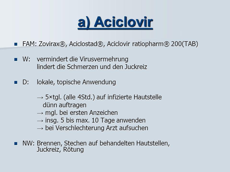 a) Aciclovir FAM: Zovirax®, Aciclostad®, Aciclovir ratiopharm® 200(TAB) W: vermindert die Virusvermehrung.