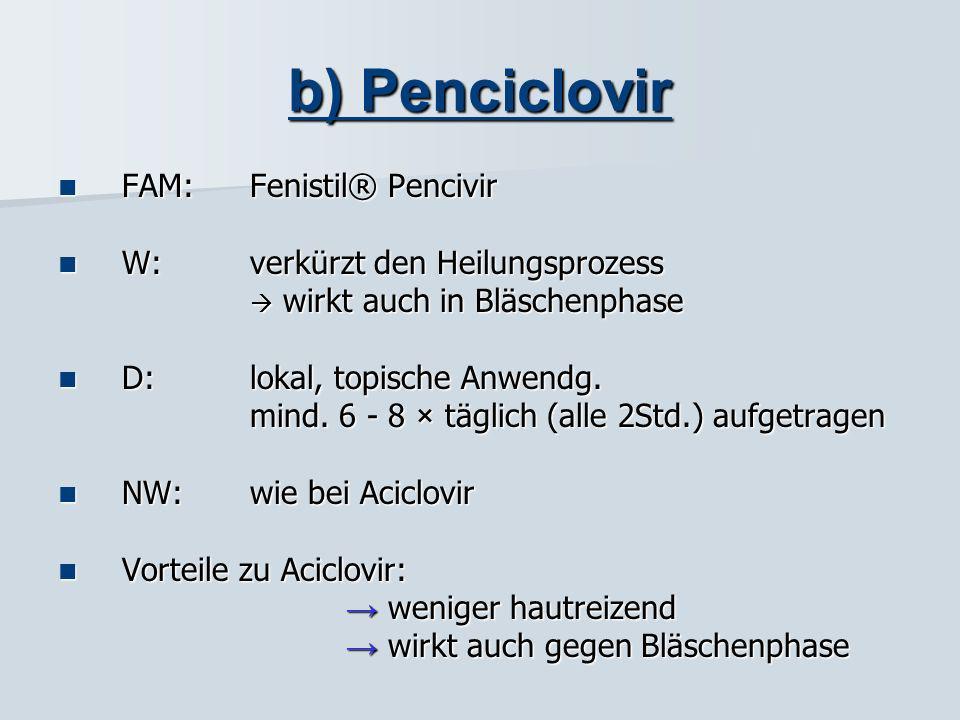 b) Penciclovir FAM: Fenistil® Pencivir W: verkürzt den Heilungsprozess