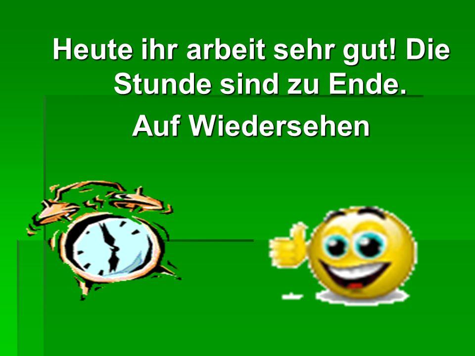 Heute ihr arbeit sehr gut! Die Stunde sind zu Ende.