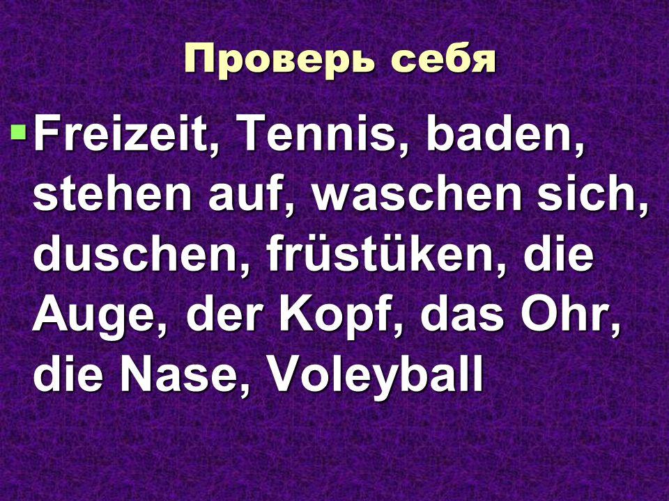 Проверь себя Freizeit, Tennis, baden, stehen auf, waschen sich, duschen, früstüken, die Auge, der Kopf, das Ohr, die Nase, Voleyball.