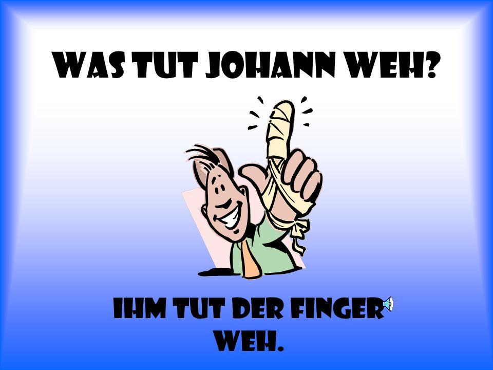 Was tut Johann weh Ihm tut der finger weh.