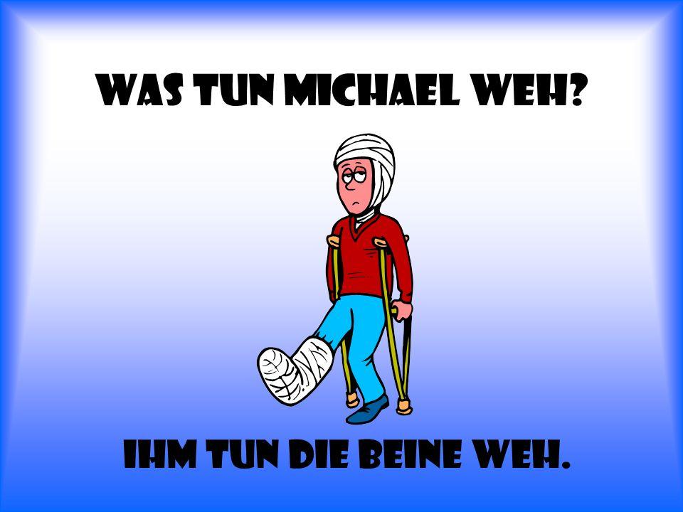 Was tun Michael weh Ihm tun die Beine weh.