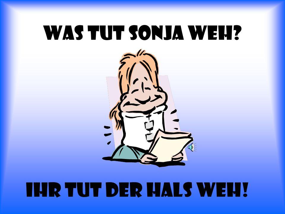 Was tut Sonja weh Ihr tut der hals weh!