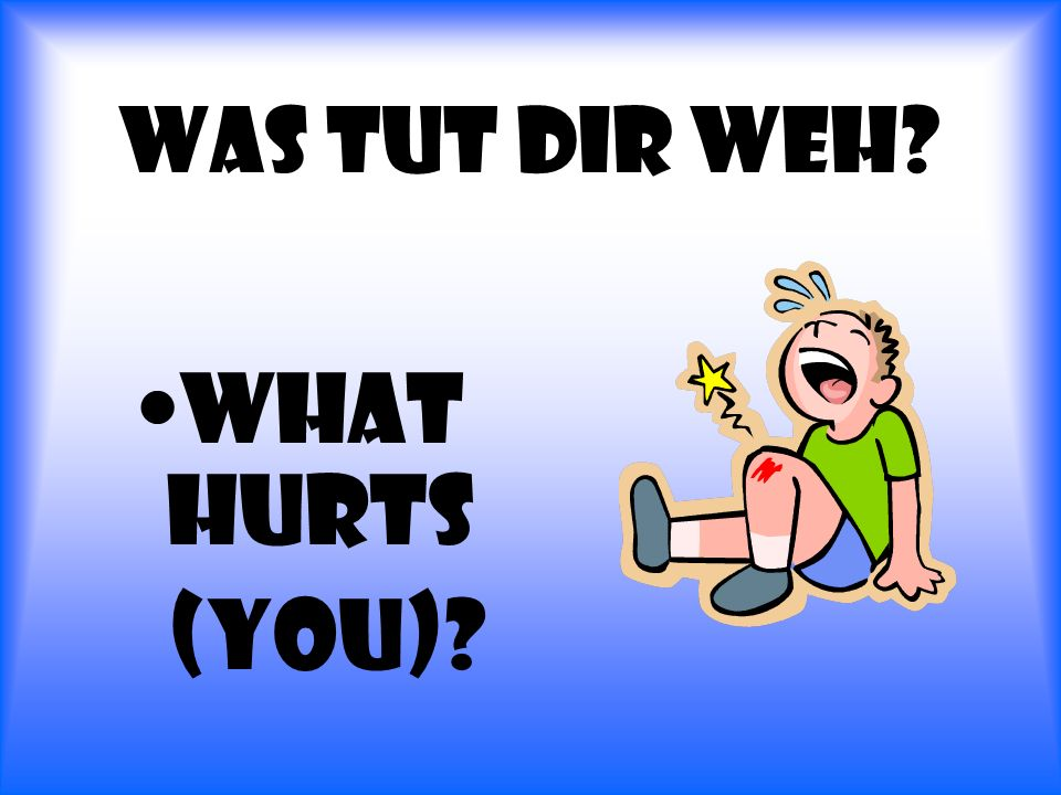 Was tut dir Weh What hurts (you)