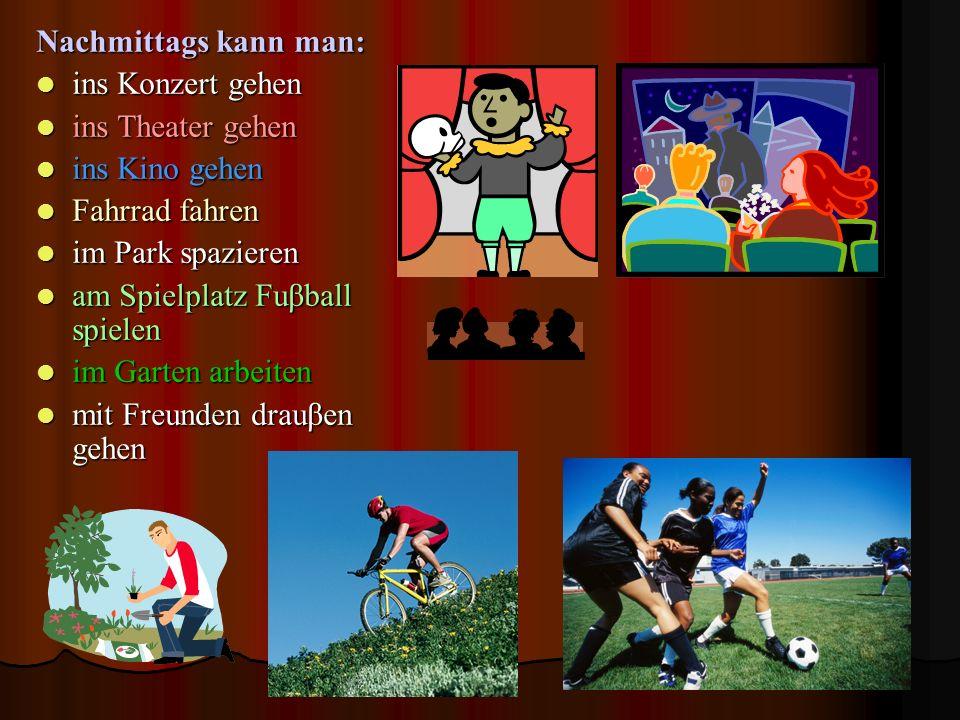 Nachmittags kann man: ins Konzert gehen. ins Theater gehen. ins Kino gehen. Fahrrad fahren. im Park spazieren.