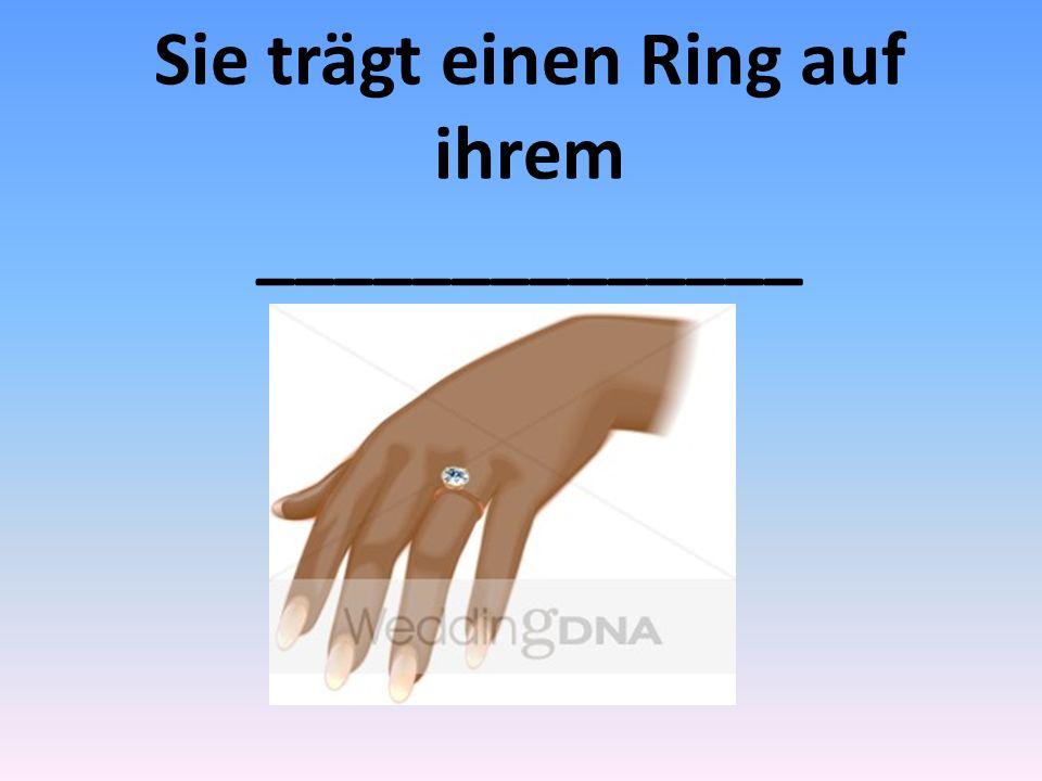 Sie trägt einen Ring auf ihrem ______________