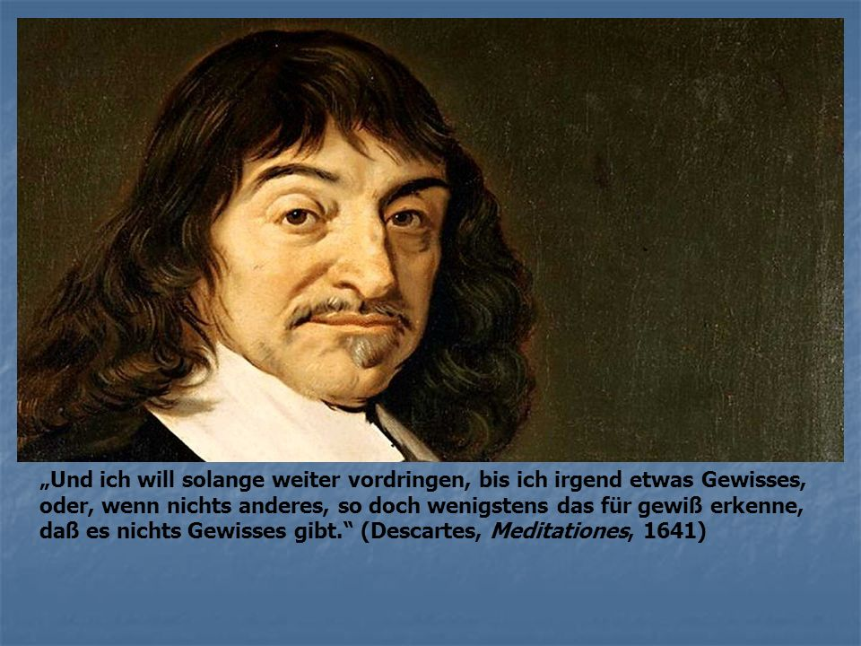 """""""Und ich will solange weiter vordringen, bis ich irgend etwas Gewisses, oder, wenn nichts anderes, so doch wenigstens das für gewiß erkenne, daß es nichts Gewisses gibt. (Descartes, Meditationes, 1641)"""
