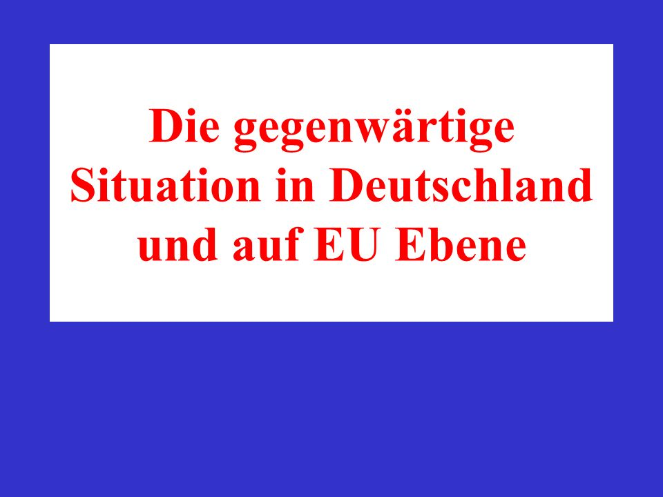 Die gegenwärtige Situation in Deutschland und auf EU Ebene
