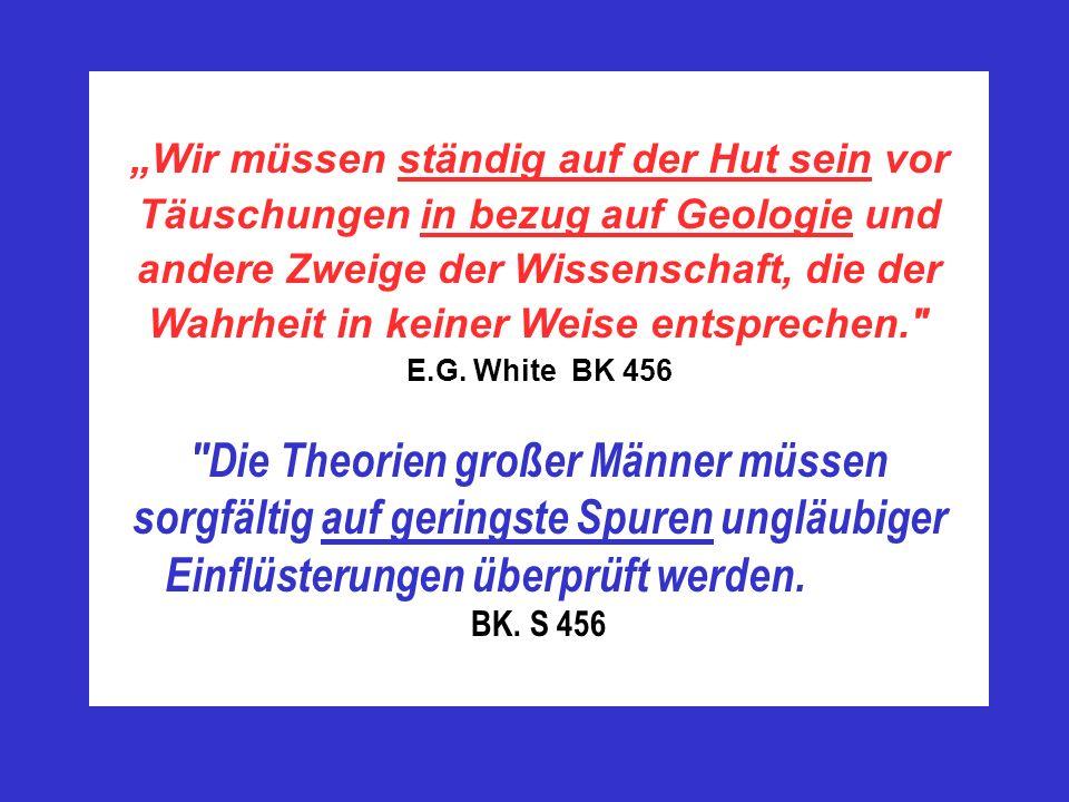 """""""Wir müssen ständig auf der Hut sein vor Täuschungen in bezug auf Geologie und andere Zweige der Wissenschaft, die der Wahrheit in keiner Weise entsprechen. E.G. White BK 456"""