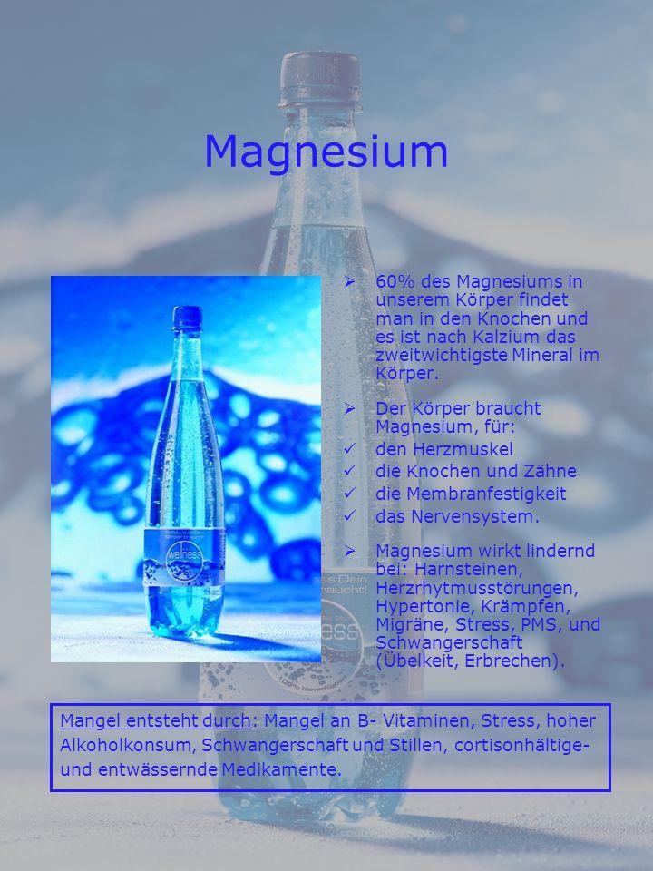 Magnesium 60% des Magnesiums in unserem Körper findet man in den Knochen und es ist nach Kalzium das zweitwichtigste Mineral im Körper.